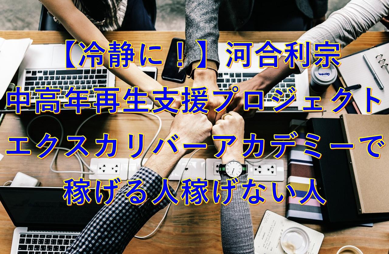 【冷静に!】河合利宗 中高年再生支援プロジェクト エクスカリバーアカデミーで稼げる人稼げない人