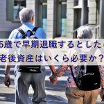 55歳で早期退職するとしたら老後資産はいくら必要か?