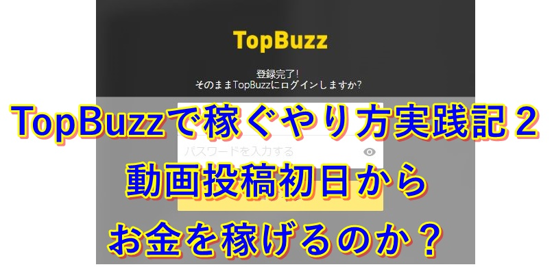 TopBuzzで稼ぐやり方実践記2|動画投稿初日からお金を稼げるのか?