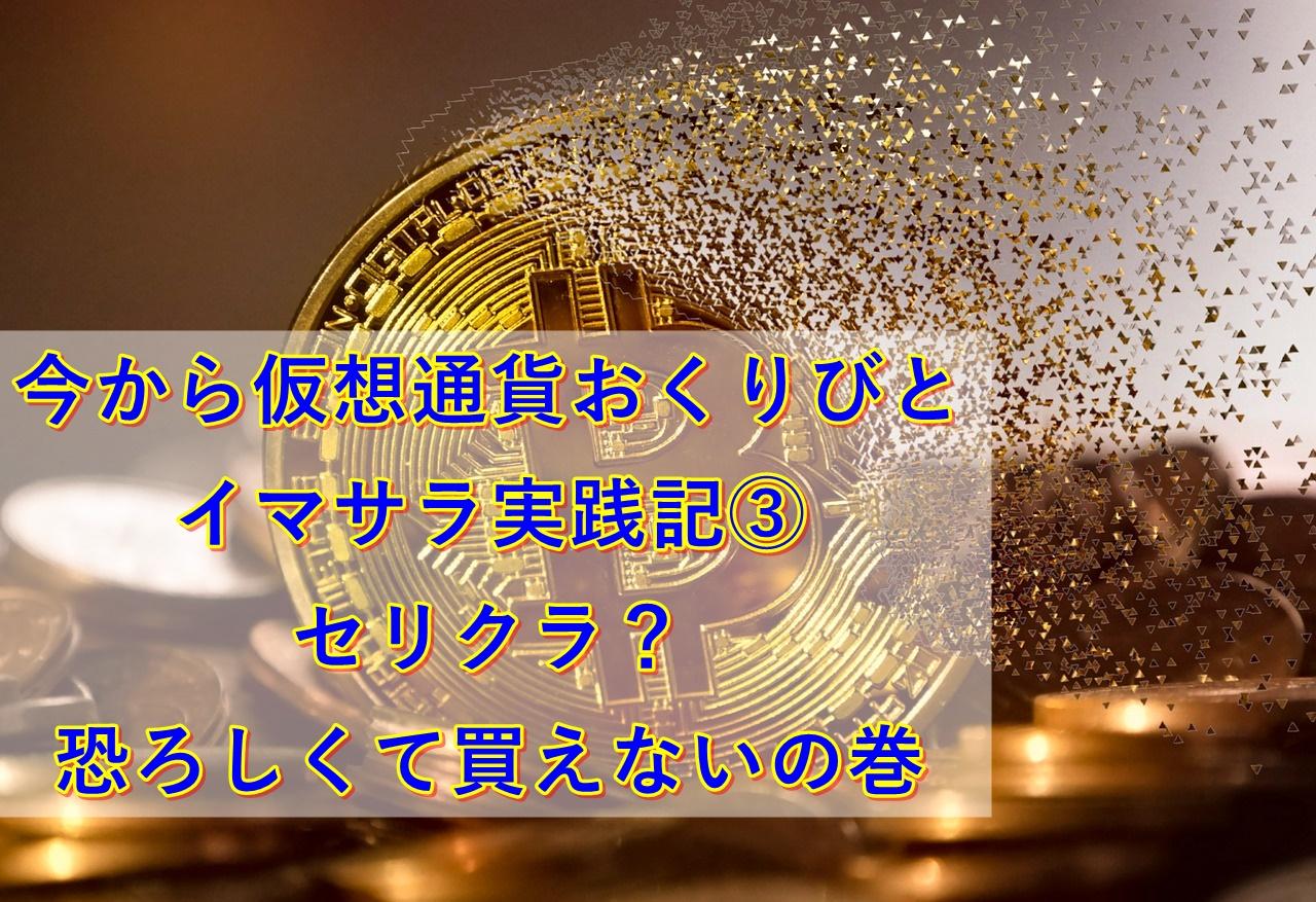今から仮想通貨おくりびとイマサラ実践記③セリクラ?恐ろしくて買えないの巻|セカドリ